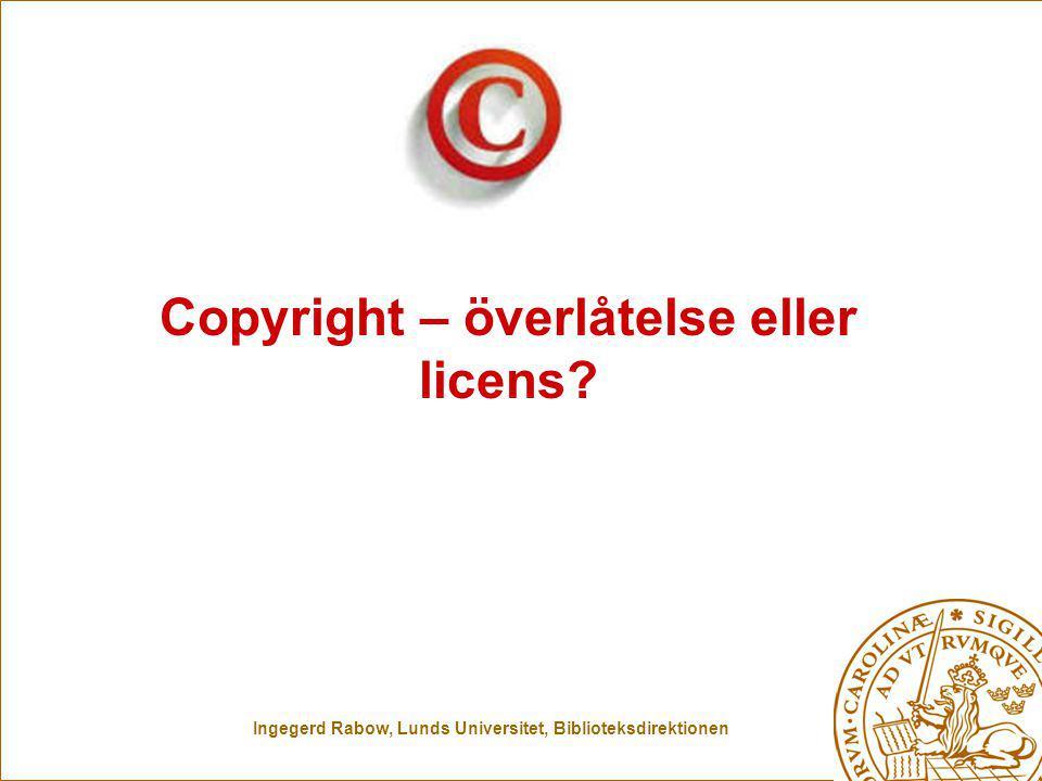 Ingegerd Rabow, Lunds Universitet, Biblioteksdirektionen Copyright – överlåtelse eller licens?