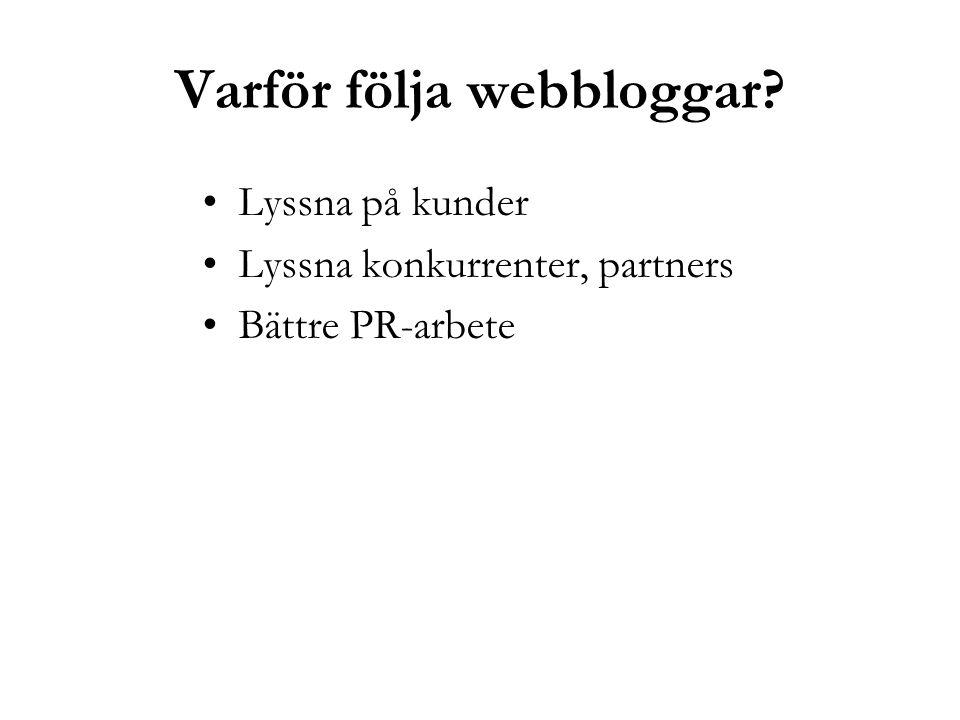 Varför följa webbloggar? Lyssna på kunder Lyssna konkurrenter, partners Bättre PR-arbete