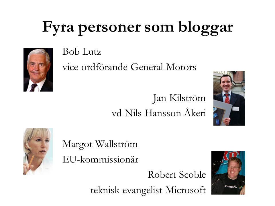 Fyra personer som bloggar Bob Lutz vice ordförande General Motors Jan Kilström vd Nils Hansson Åkeri Margot Wallström EU-kommissionär Robert Scoble teknisk evangelist Microsoft