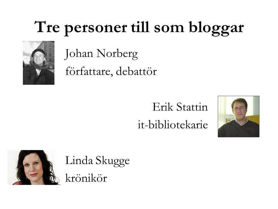 Tre personer till som bloggar Johan Norberg författare, debattör Erik Stattin it-bibliotekarie Linda Skugge krönikör