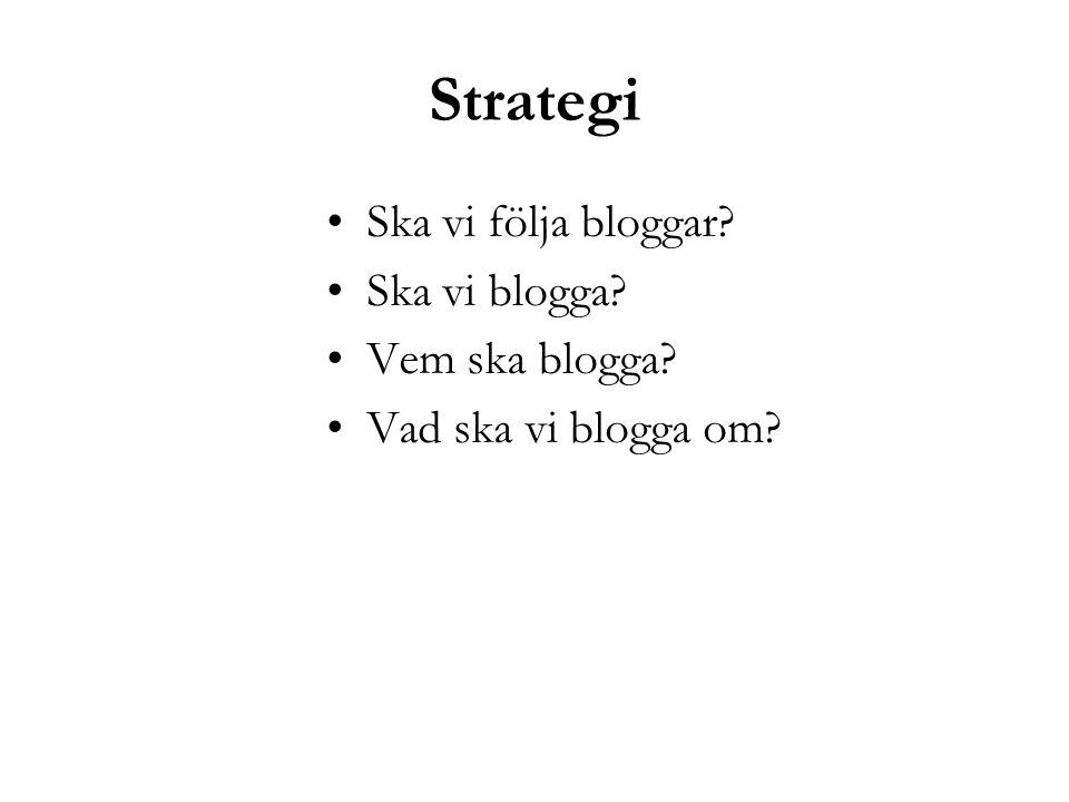 Strategi Ska vi följa bloggar? Ska vi blogga? Vem ska blogga? Vad ska vi blogga om?