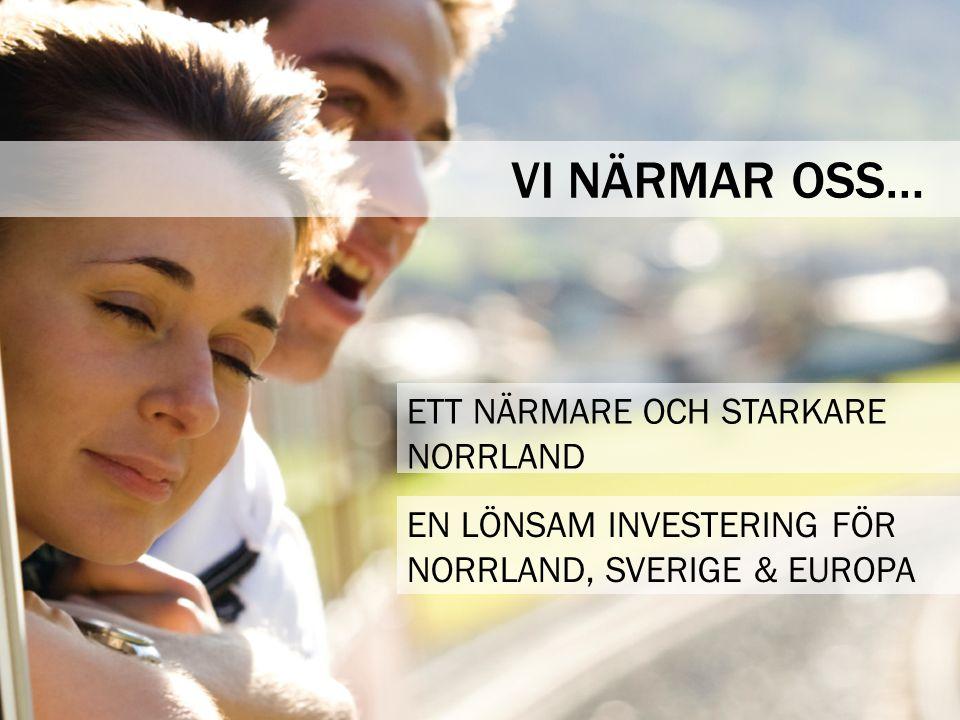 VI NÄRMAR OSS… EN LÖNSAM INVESTERING FÖR NORRLAND, SVERIGE & EUROPA ETT NÄRMARE OCH STARKARE NORRLAND