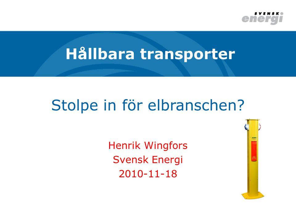 Stolpe in för elbranschen? Henrik Wingfors Svensk Energi 2010-11-18 Hållbara transporter