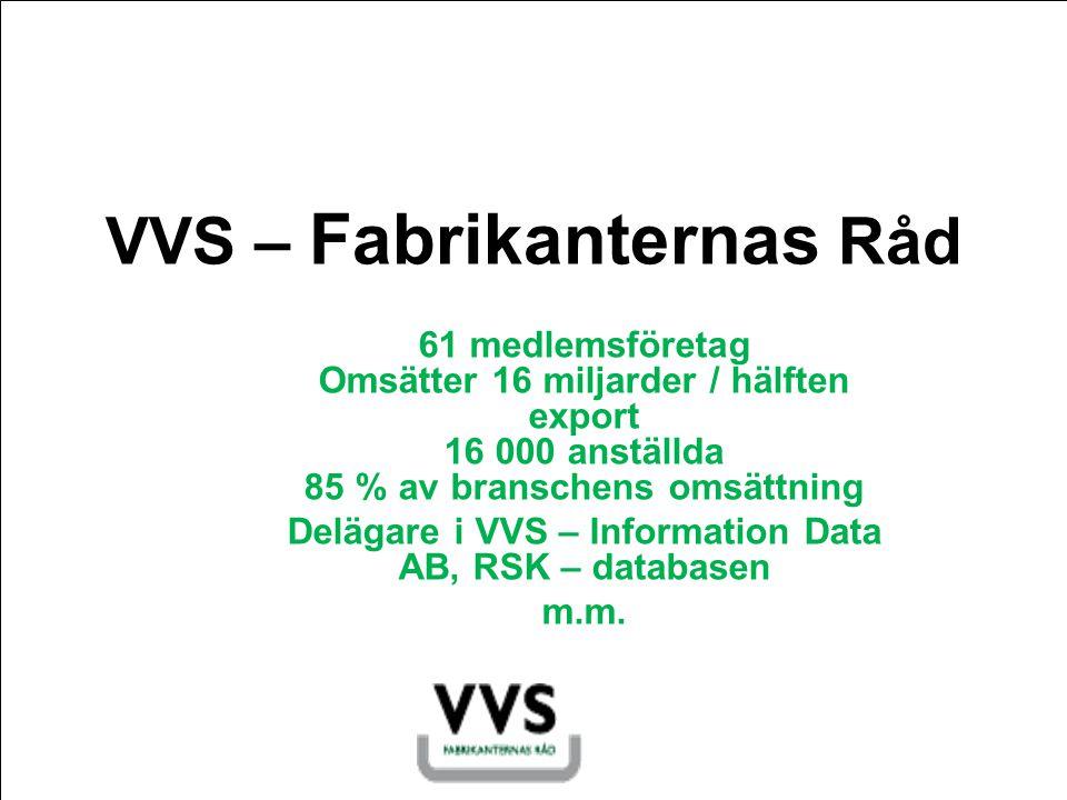 VVS – Fabrikanternas Råd 61 medlemsföretag Omsätter 16 miljarder / hälften export 16 000 anställda 85 % av branschens omsättning Delägare i VVS – Information Data AB, RSK – databasen m.m.