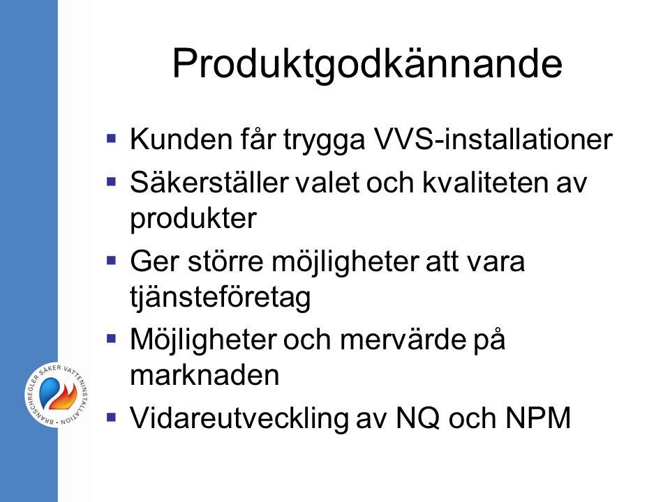 Produktgodkännande  Kunden får trygga VVS-installationer  Säkerställer valet och kvaliteten av produkter  Ger större möjligheter att vara tjänsteföretag  Möjligheter och mervärde på marknaden  Vidareutveckling av NQ och NPM
