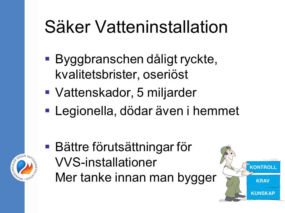 Säker Vatteninstallation  Byggbranschen dåligt ryckte, kvalitetsbrister, oseriöst  Vattenskador, 5 miljarder  Legionella, dödar även i hemmet  Bättre förutsättningar för VVS-installationer Mer tanke innan man bygger