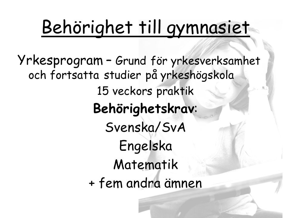 Behörighet till gymnasiet Yrkesprogram – Grund för yrkesverksamhet och fortsatta studier på yrkeshögskola 15 veckors praktik Behörighetskrav: Svenska/