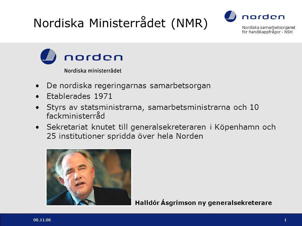 Nordiska samarbetsorganet för handikappfrågor - NSH 08.11.062 Nordiskt Samarbetsorgan för Handikappfrågor (NSH) NMRs institution för samarbete om handikappfrågor Underlagt social- och hälsoministrarnas ansvarsområde Främjar informations- och erfarenhetsutbyte, initierar och driver utvecklingsprojekt, administrerar stödordningen och bidrar till att underlätta nordiskt samarbete på området Verksamheten styrs genom treåriga budgetkontrakt Fokus för perioden 2005 – 2007: Social- och hälsopolitiska strategier, hjälpmedel och ny teknik, stödordning och internationellt samarbete Leds av styrelse med representanter från departementen Egen dotterinstitution i Helsingfors på handikapphjälpmedel Sekretariat för Nordiska Handikappolitiska Rådet