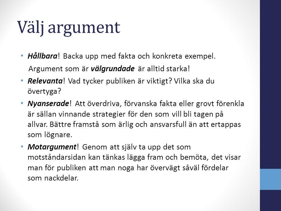 Välj argument Hållbara! Backa upp med fakta och konkreta exempel. Argument som är välgrundade är alltid starka! Relevanta! Vad tycker publiken är vikt
