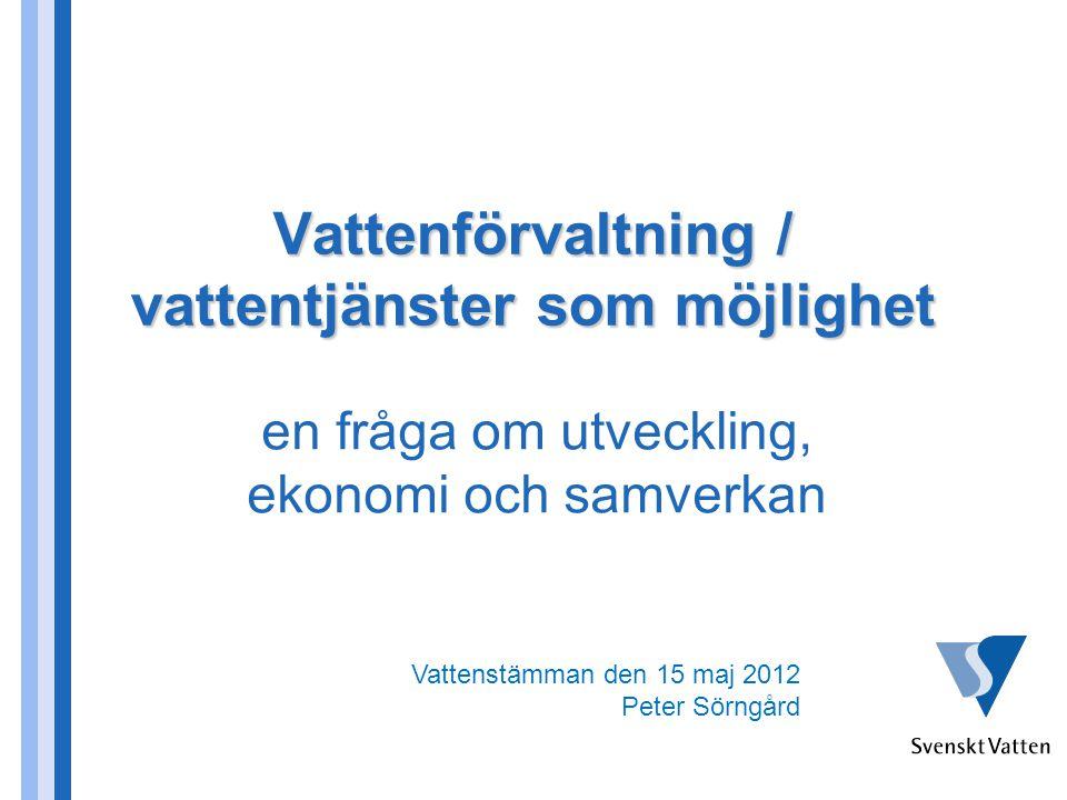 Vattenförvaltning / vattentjänster som möjlighet en fråga om utveckling, ekonomi och samverkan Vattenstämman den 15 maj 2012 Peter Sörngård