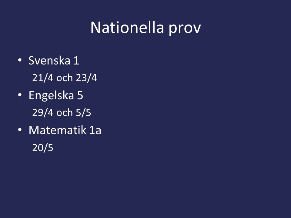 Nationella prov Svenska 1 21/4 och 23/4 Engelska 5 29/4 och 5/5 Matematik 1a 20/5