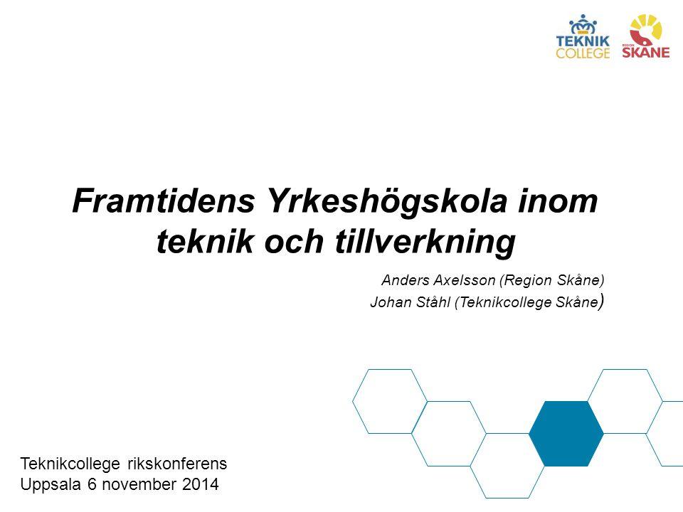 Framtidens Yrkeshögskola inom teknik och tillverkning Anders Axelsson (Region Skåne) Johan Ståhl (Teknikcollege Skåne ) Teknikcollege rikskonferens Uppsala 6 november 2014