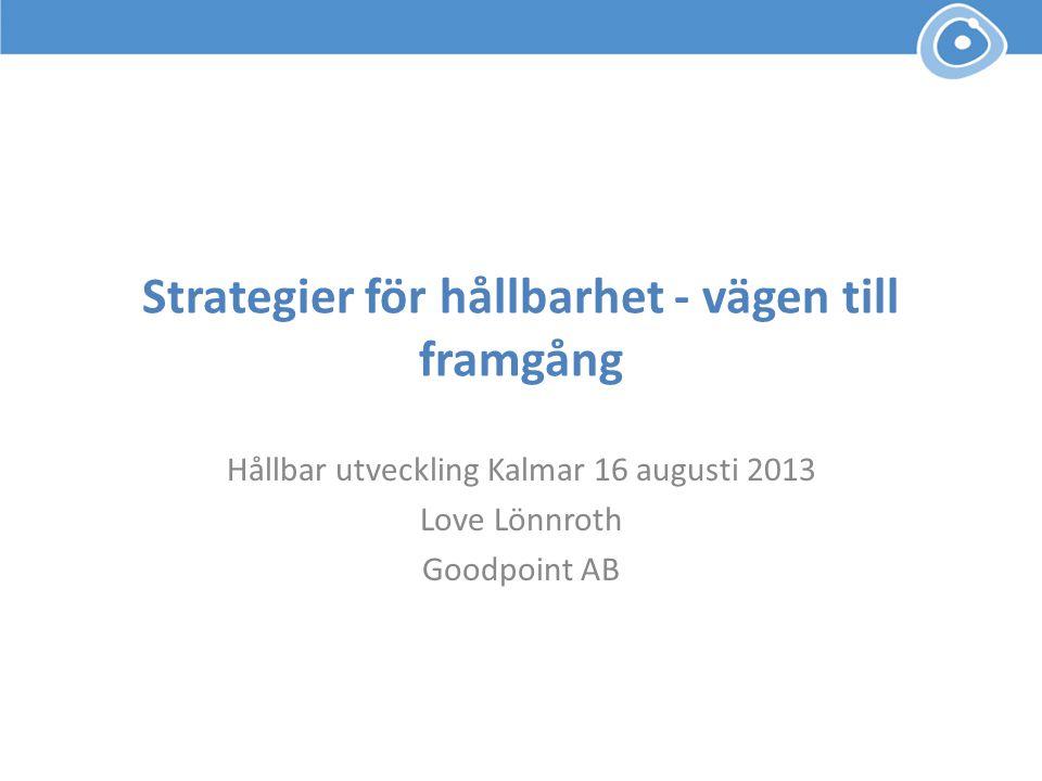 Strategier för hållbarhet - vägen till framgång Hållbar utveckling Kalmar 16 augusti 2013 Love Lönnroth Goodpoint AB
