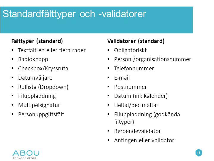 11 Standardfälttyper och -validatorer Fälttyper (standard) Textfält en eller flera rader Radioknapp Checkbox/Kryssruta Datumväljare Rullista (Dropdown) Filuppladdning Multipelsignatur Personuppgiftsfält Validatorer (standard) Obligatoriskt Person-/organisationsnummer Telefonnummer E-mail Postnummer Datum (ink kalender) Heltal/decimaltal Filuppladdning (godkända filtyper) Beroendevalidator Antingen-eller-validator