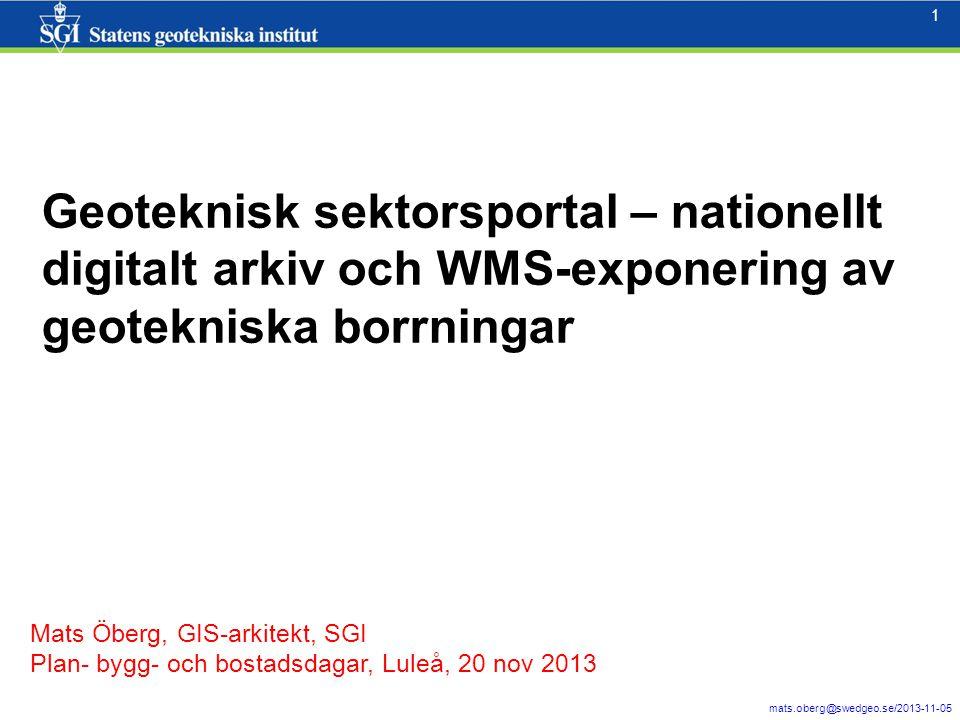 1 mats.oberg@swedgeo.se/2013-11-05 1 Geoteknisk sektorsportal – nationellt digitalt arkiv och WMS-exponering av geotekniska borrningar Mats Öberg, GIS-arkitekt, SGI Plan- bygg- och bostadsdagar, Luleå, 20 nov 2013