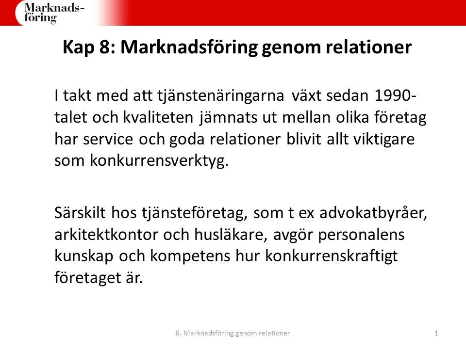 Kap 8: Marknadsföring genom relationer I takt med att tjänstenäringarna växt sedan 1990- talet och kvaliteten jämnats ut mellan olika företag har serv
