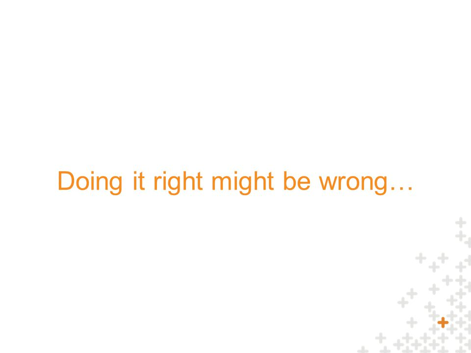 Doing it right might be wrong…