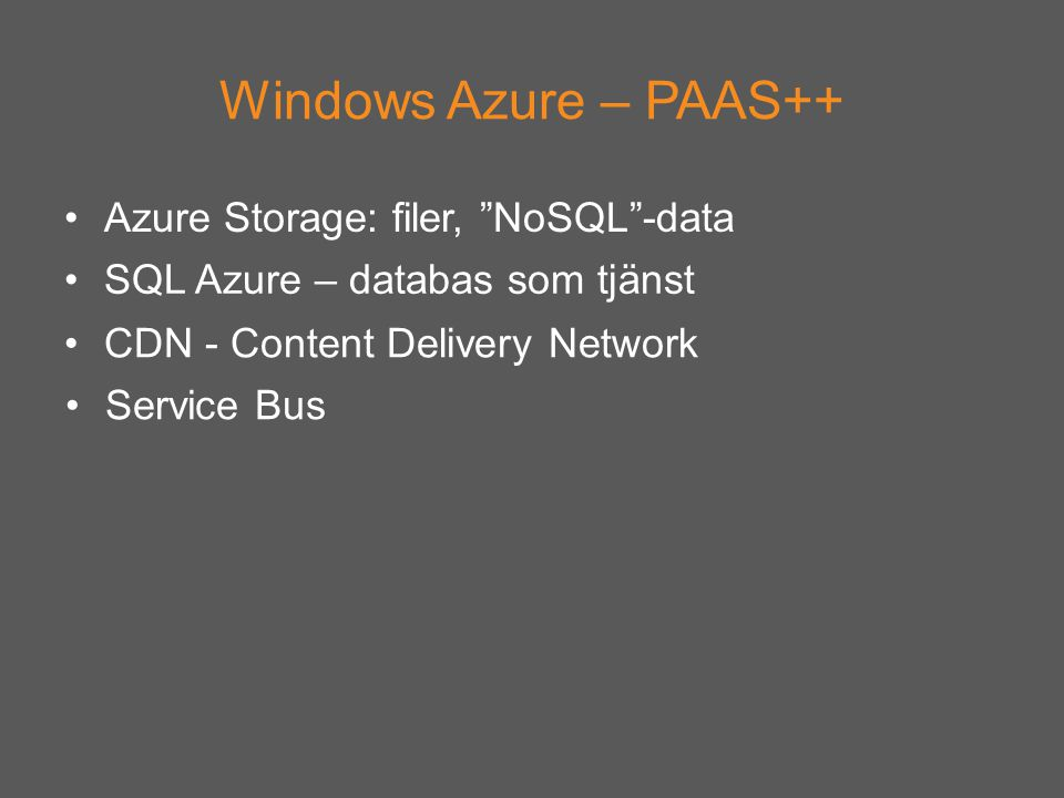 Azure Storage: filer, NoSQL -data Windows Azure – PAAS++ SQL Azure – databas som tjänst CDN - Content Delivery Network Service Bus