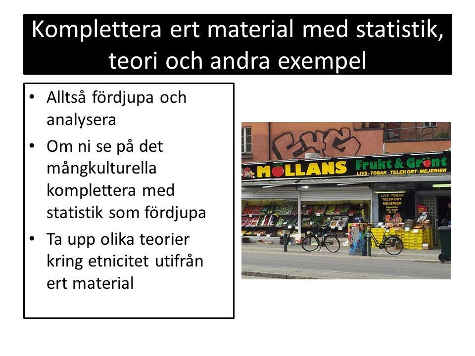 Komplettera ert material med statistik, teori och andra exempel Alltså fördjupa och analysera Om ni se på det mångkulturella komplettera med statistik