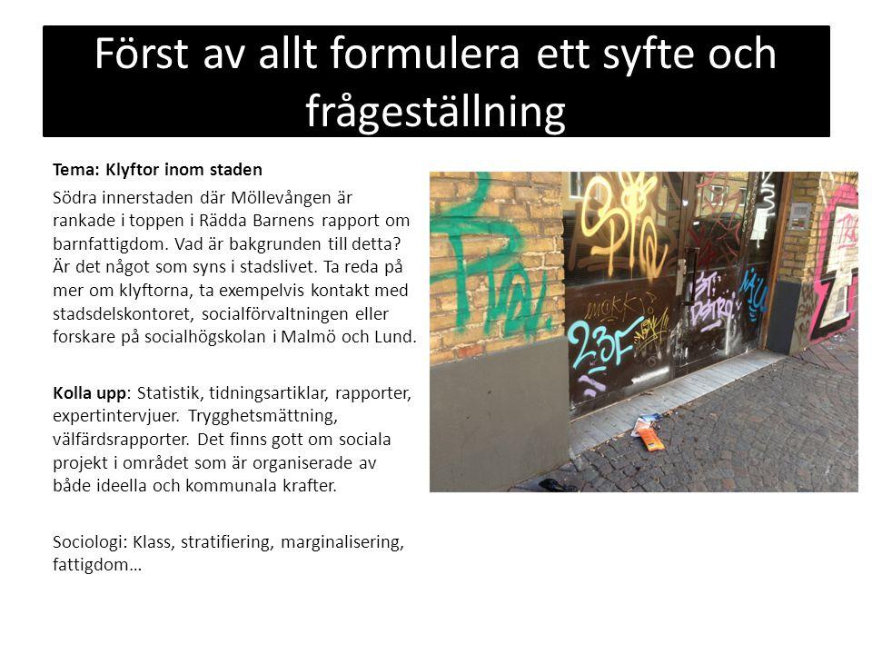 Först av allt formulera ett syfte och frågeställning Tema: Klyftor inom staden Södra innerstaden där Möllevången är rankade i toppen i Rädda Barnens r