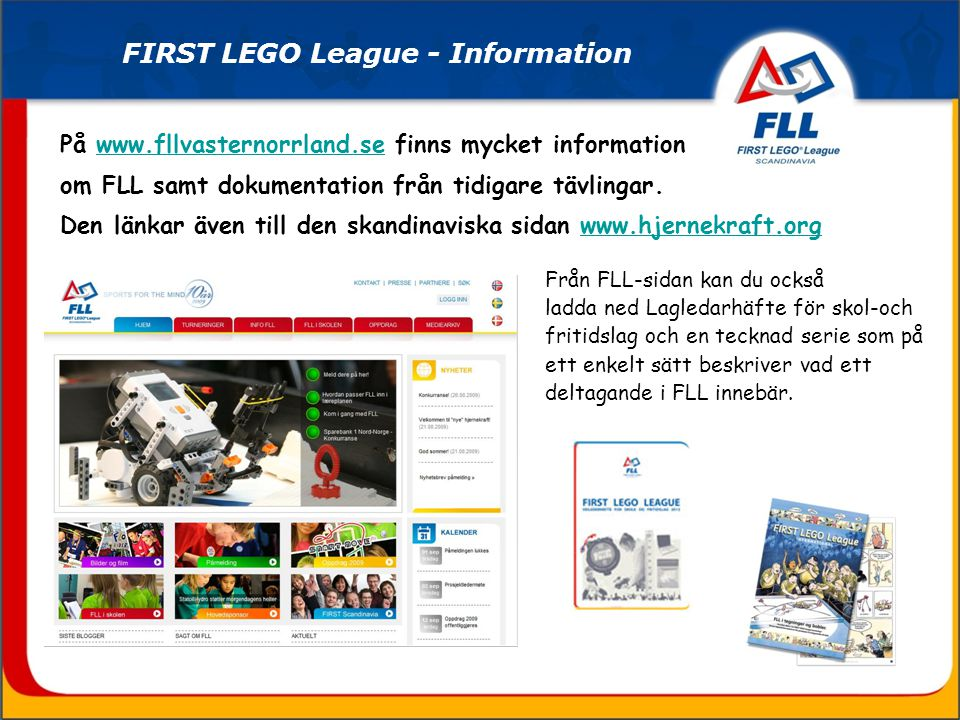På www.fllvasternorrland.se finns mycket information om FLL samt dokumentation från tidigare tävlingar. Den länkar även till den skandinaviska sidan w