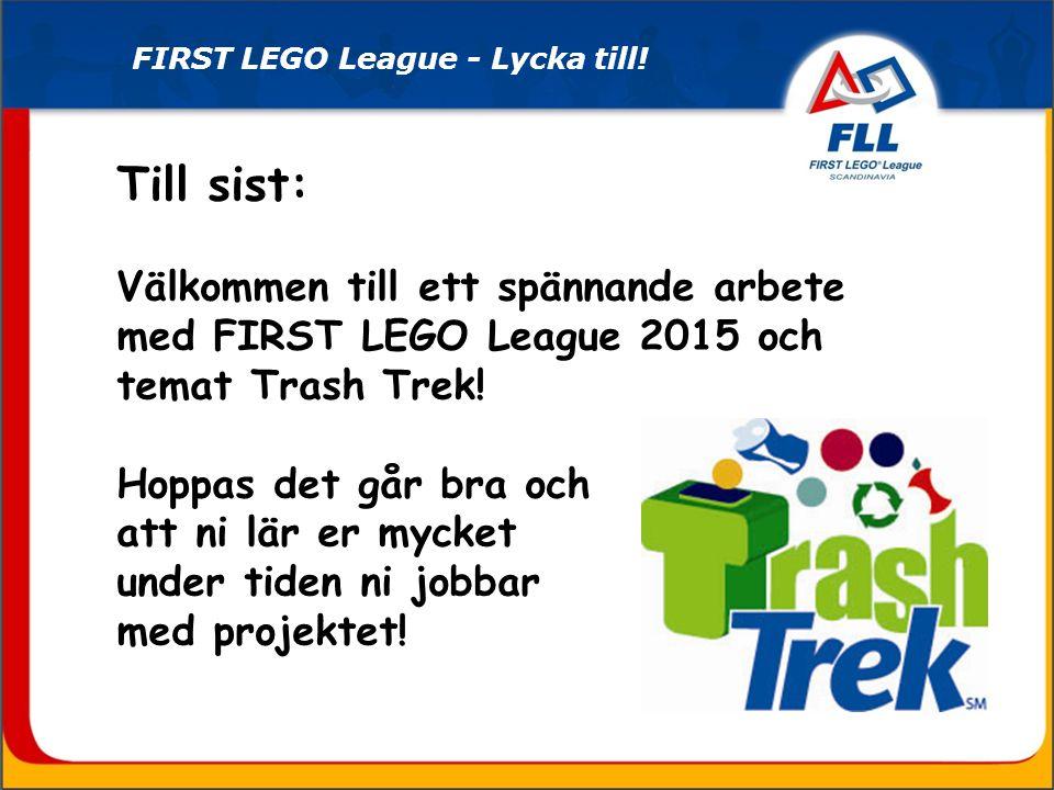 Till sist: Välkommen till ett spännande arbete med FIRST LEGO League 2015 och temat Trash Trek! Hoppas det går bra och att ni lär er mycket under tide