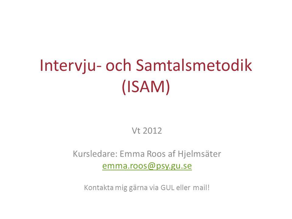 Intervju- och Samtalsmetodik (ISAM) Vt 2012 Kursledare: Emma Roos af Hjelmsäter emma.roos@psy.gu.se Kontakta mig gärna via GUL eller mail!