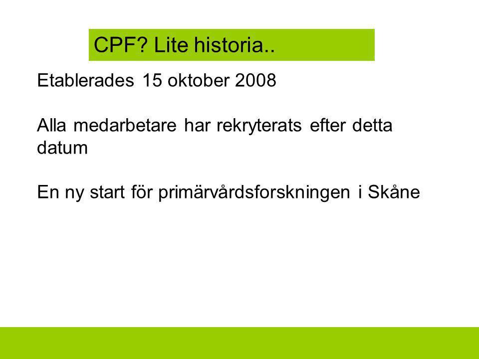 Etablerades 15 oktober 2008 Alla medarbetare har rekryterats efter detta datum En ny start för primärvårdsforskningen i Skåne CPF? Lite historia..