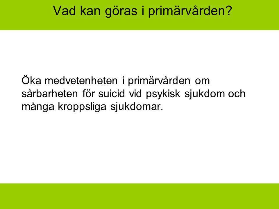 Vad kan göras i primärvården? Öka medvetenheten i primärvården om sårbarheten för suicid vid psykisk sjukdom och många kroppsliga sjukdomar.