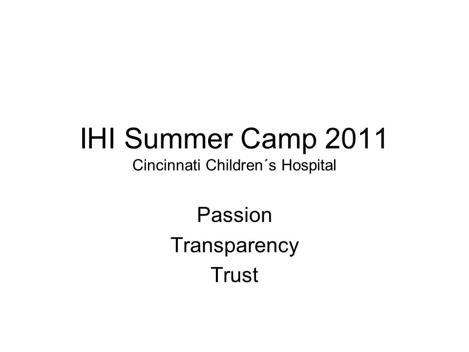 IHI Summer Camp 2011 Cincinnati Children´s Hospital Passion Transparency Trust