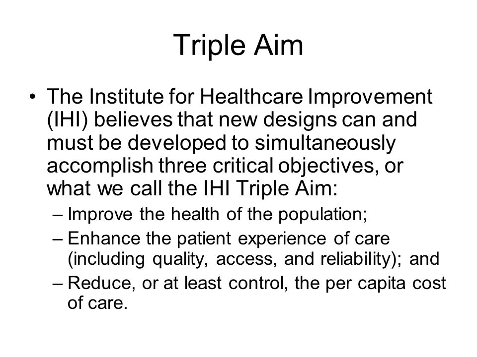 Triple Aim The Institute for Healthcare Improvement (IHI) believes that new designs can and must be developed to simultaneously accomplish three critical objectives, or what we call the IHI Triple Aim: –Improve the health of the population; –Enhance the patient experience of care (including quality, access, and reliability); and –Reduce, or at least control, the per capita cost of care.