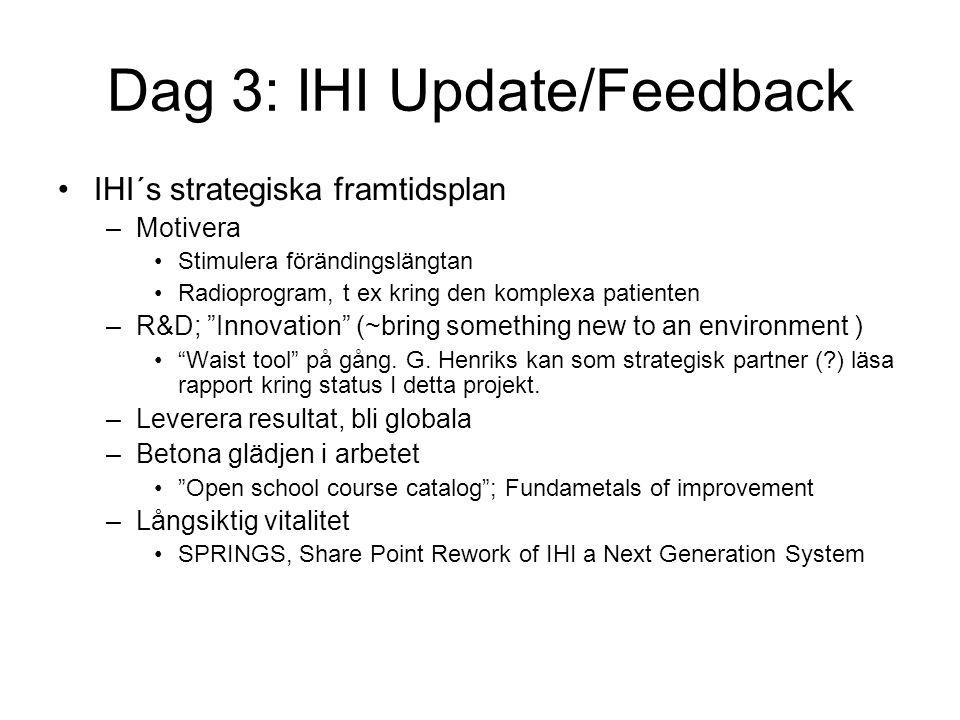 Dag 3: IHI Update/Feedback IHI´s strategiska framtidsplan –Motivera Stimulera förändingslängtan Radioprogram, t ex kring den komplexa patienten –R&D; Innovation (~bring something new to an environment ) Waist tool på gång.