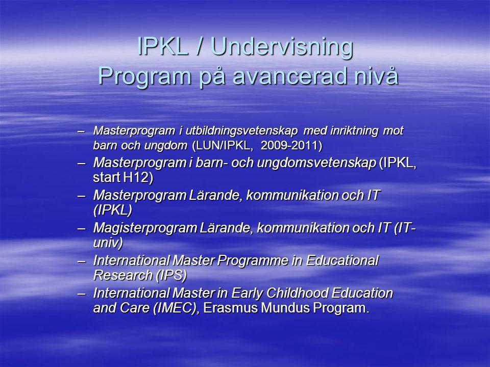 IPKL / Undervisning Program på avancerad nivå –Masterprogram i utbildningsvetenskap med inriktning mot barn och ungdom (LUN/IPKL, 2009-2011) –Masterprogram i barn- och ungdomsvetenskap (IPKL, start H12) –Masterprogram Lärande, kommunikation och IT (IPKL) –Magisterprogram Lärande, kommunikation och IT (IT- univ) –International Master Programme in Educational Research (IPS) –International Master in Early Childhood Education and Care (IMEC), Erasmus Mundus Program.