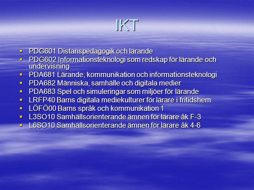 IKT  PDG601 Distanspedagogik och lärande  PDG602 Informationsteknologi som redskap för lärande och undervisning  PDA681 Lärande, kommunikation och informationsteknologi  PDA682 Människa, samhälle och digitala medier  PDA683 Spel och simuleringar som miljöer för lärande  LRFP40 Barns digitala mediekulturer för lärare i fritidshem  LÖFÖ00 Barns språk och kommunikation 1  L3SO10 Samhällsorienterande ämnen för lärare åk F-3  L6SO10 Samhällsorienterande ämnen för lärare åk 4-6