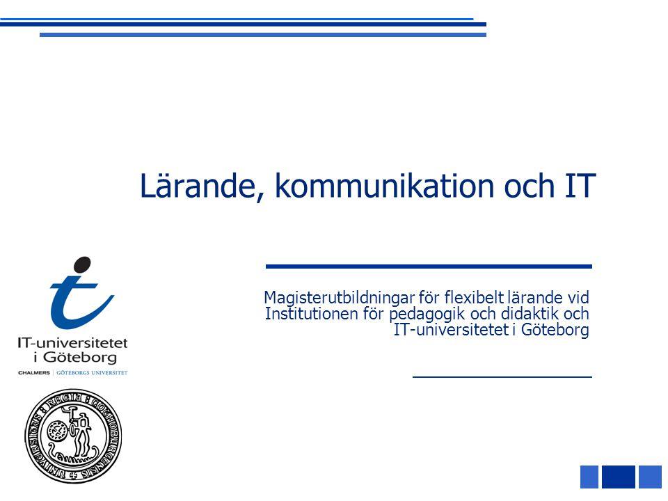 Lärande, kommunikation och IT Magisterutbildningar för flexibelt lärande vid Institutionen för pedagogik och didaktik och IT-universitetet i Göteborg