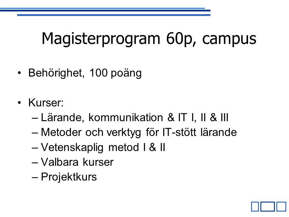 Behörighet, 100 poäng Kurser: –Lärande, kommunikation & IT I, II & III –Metoder och verktyg för IT-stött lärande –Vetenskaplig metod I & II –Valbara kurser –Projektkurs Magisterprogram 60p, campus