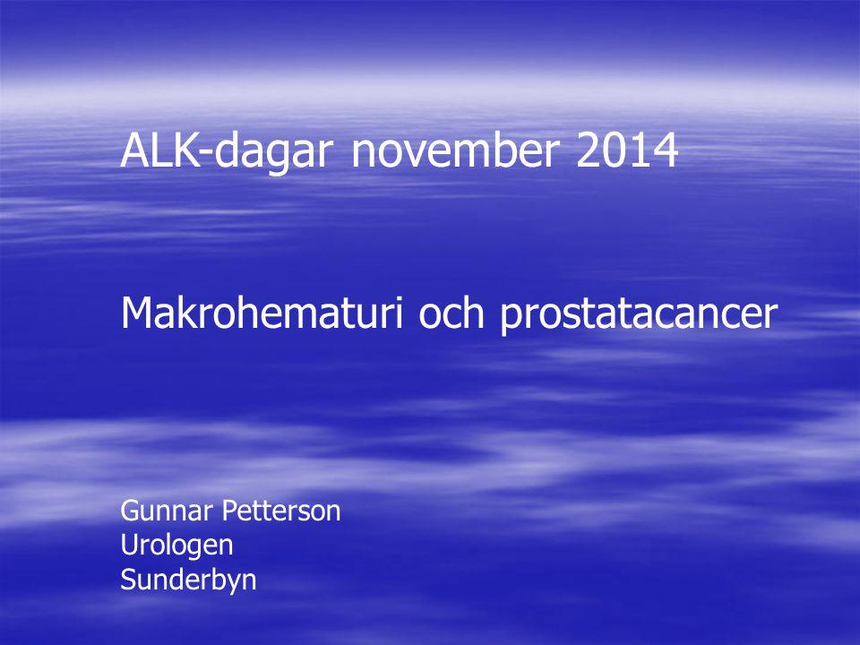 ALK-dagar november 2014 Makrohematuri och prostatacancer Gunnar Petterson Urologen Sunderbyn