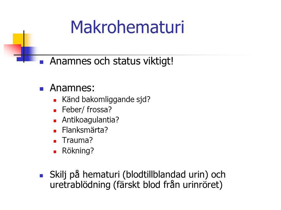 Makrohematuri Anamnes och status viktigt! Anamnes: Känd bakomliggande sjd? Feber/ frossa? Antikoagulantia? Flanksmärta? Trauma? Rökning? Skilj på hema