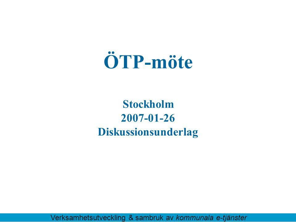 ÖTP-möte Stockholm 2007-01-26 Diskussionsunderlag Verksamhetsutveckling & sambruk av kommunala e-tjänster