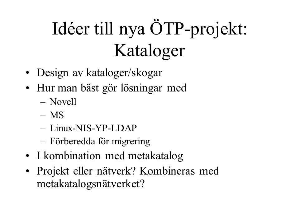 Idéer till nya ÖTP-projekt: Kataloger Design av kataloger/skogar Hur man bäst gör lösningar med –Novell –MS –Linux-NIS-YP-LDAP –Förberedda för migrering I kombination med metakatalog Projekt eller nätverk.