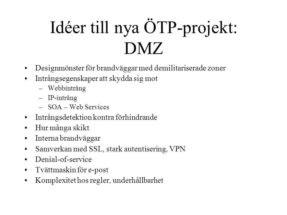 Idéer till nya ÖTP-projekt: DMZ Designmönster för brandväggar med demilitariserade zoner Intrångsegenskaper att skydda sig mot –Webbintrång –IP-intrång –SOA – Web Services Intrångsdetektion kontra förhindrande Hur många skikt Interna brandväggar Samverkan med SSL, stark autentisering, VPN Denial-of-service Tvättmaskin för e-post Komplexitet hos regler, underhållbarhet