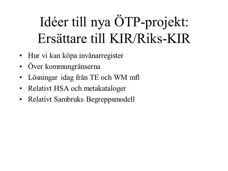 Idéer till nya ÖTP-projekt: Ersättare till KIR/Riks-KIR Hur vi kan köpa invånarregister Över kommungränserna Lösningar idag från TE och WM mfl Relativt HSA och metakataloger Relativt Sambruks Begreppsmodell