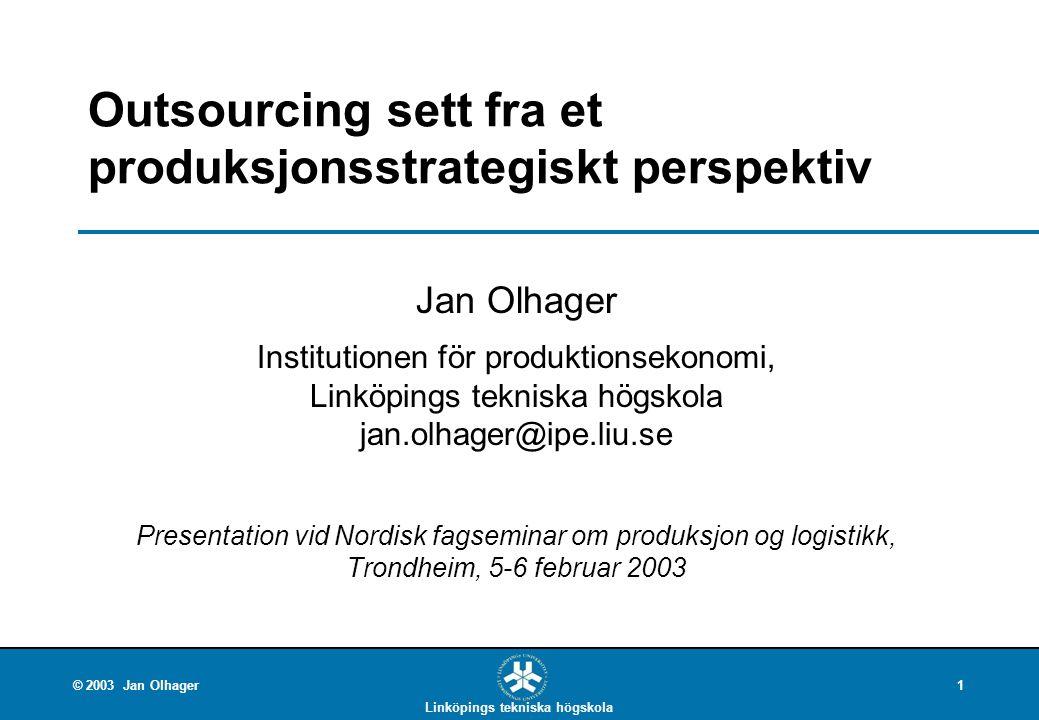 Linköpings tekniska högskola © 2003 Jan Olhager1 Outsourcing sett fra et produksjonsstrategiskt perspektiv Jan Olhager Institutionen för produktionsek