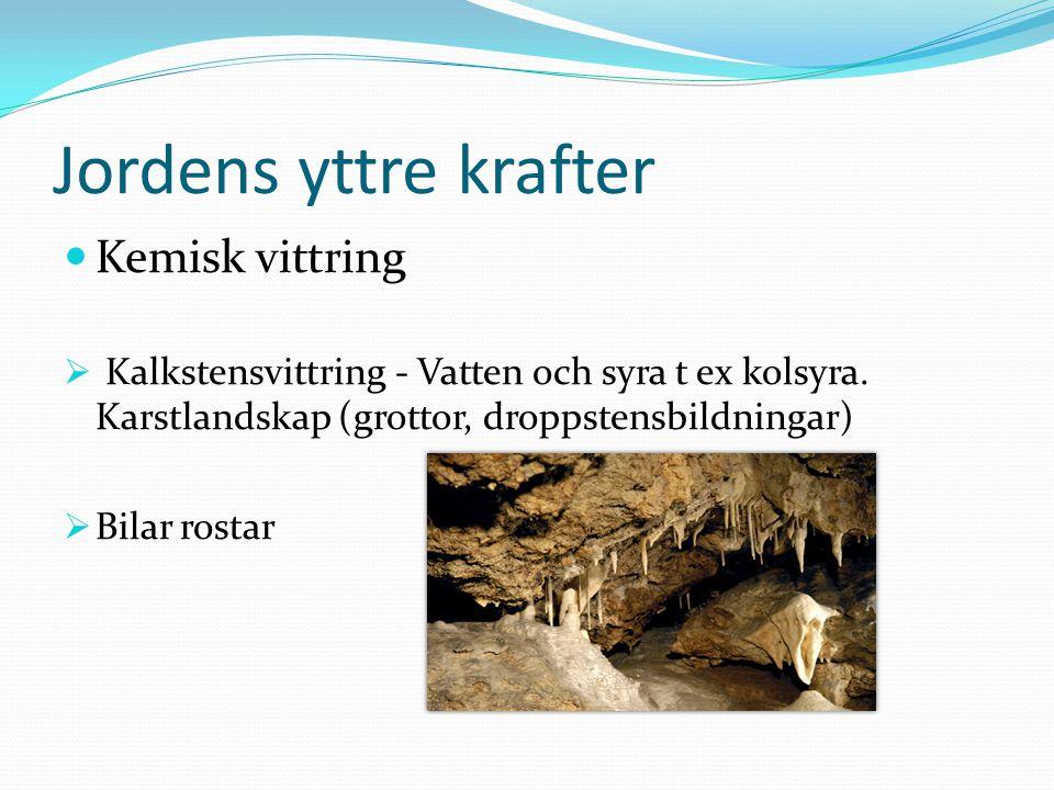 Jordens yttre krafter Kemisk vittring  Kalkstensvittring - Vatten och syra t ex kolsyra. Karstlandskap (grottor, droppstensbildningar)  Bilar rostar