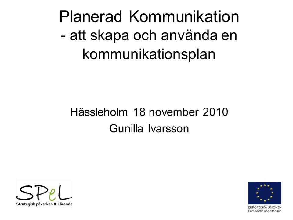 Planerad Kommunikation - att skapa och använda en kommunikationsplan Hässleholm 18 november 2010 Gunilla Ivarsson