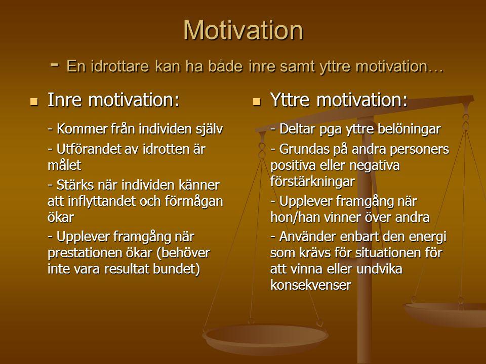 Motivation - En idrottare kan ha både inre samt yttre motivation… Inre motivation: Inre motivation: - Kommer från individen själv - Utförandet av idrotten är målet - Stärks när individen känner att inflyttandet och förmågan ökar - Upplever framgång när prestationen ökar (behöver inte vara resultat bundet) Yttre motivation: - Deltar pga yttre belöningar - Grundas på andra personers positiva eller negativa förstärkningar - Upplever framgång när hon/han vinner över andra - Använder enbart den energi som krävs för situationen för att vinna eller undvika konsekvenser