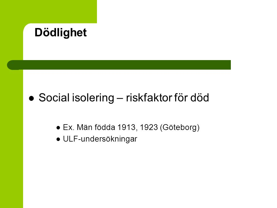 Dödlighet Social isolering – riskfaktor för död Ex. Män födda 1913, 1923 (Göteborg) ULF-undersökningar