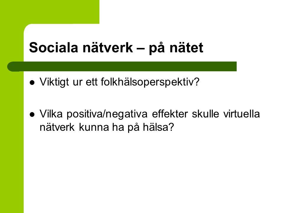 Sociala nätverk – på nätet Viktigt ur ett folkhälsoperspektiv? Vilka positiva/negativa effekter skulle virtuella nätverk kunna ha på hälsa?