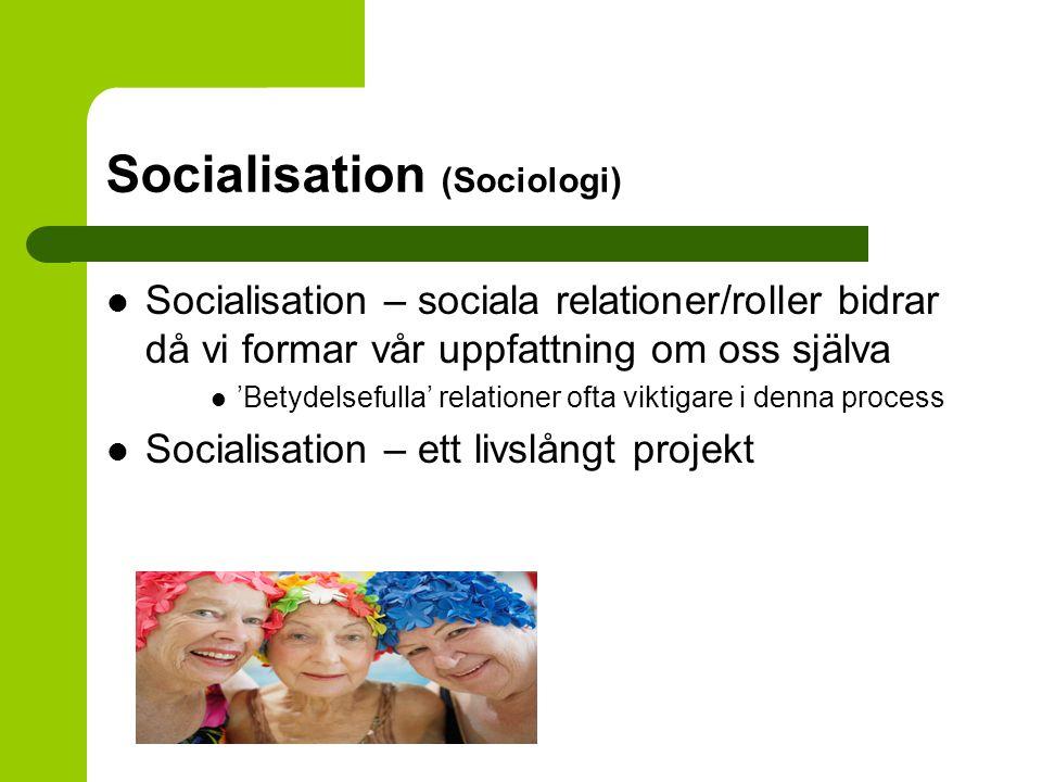 Socialisation (Sociologi) Socialisation – sociala relationer/roller bidrar då vi formar vår uppfattning om oss själva 'Betydelsefulla' relationer ofta