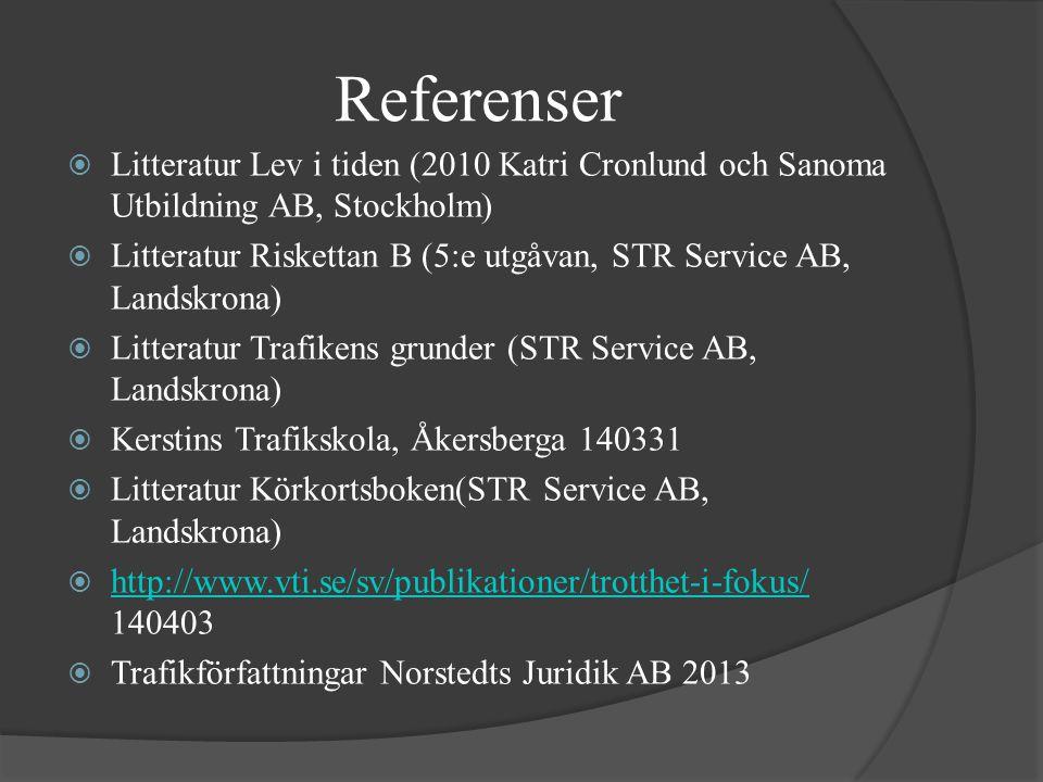Referenser  Litteratur Lev i tiden (2010 Katri Cronlund och Sanoma Utbildning AB, Stockholm)  Litteratur Riskettan B (5:e utgåvan, STR Service AB, Landskrona)  Litteratur Trafikens grunder (STR Service AB, Landskrona)  Kerstins Trafikskola, Åkersberga 140331  Litteratur Körkortsboken(STR Service AB, Landskrona)  http://www.vti.se/sv/publikationer/trotthet-i-fokus/ 140403 http://www.vti.se/sv/publikationer/trotthet-i-fokus/  Trafikförfattningar Norstedts Juridik AB 2013